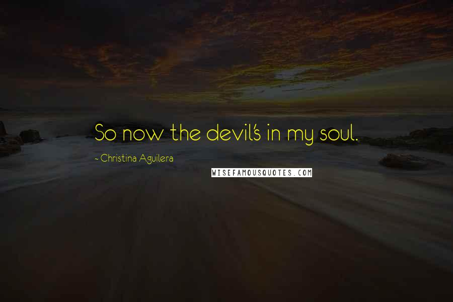 Christina Aguilera quotes: So now the devil's in my soul.