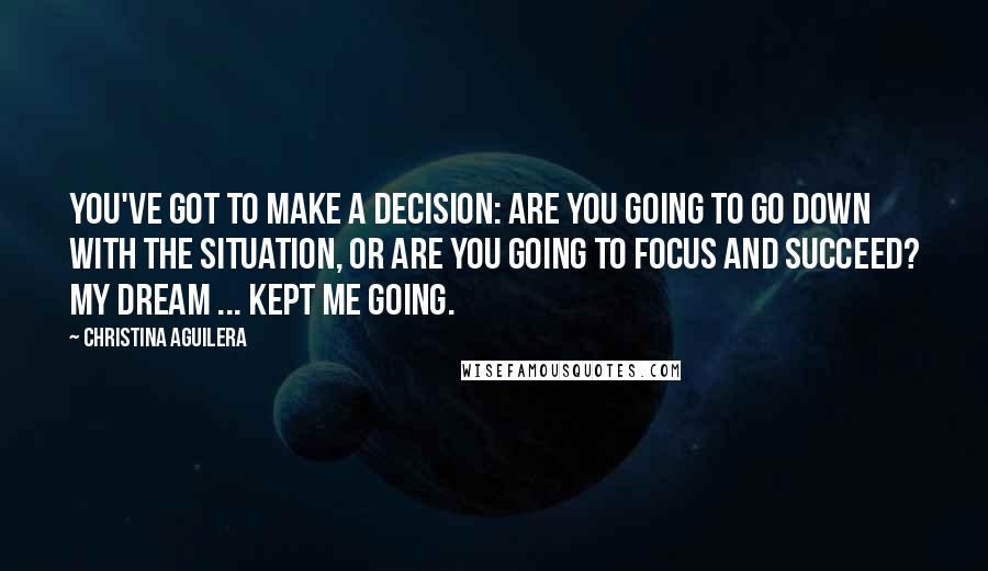 Christina Aguilera quotes: You've got to make a decision: Are you going to go down with the situation, or are you going to focus and succeed? My dream ... kept me going.