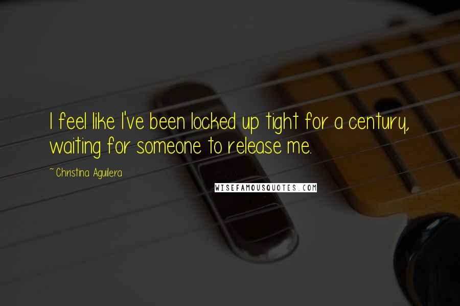 Christina Aguilera quotes: I feel like I've been locked up tight for a century, waiting for someone to release me.