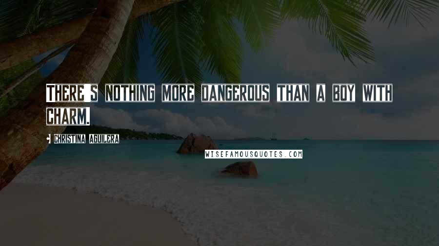 Christina Aguilera quotes: There's nothing more dangerous than a boy with charm.