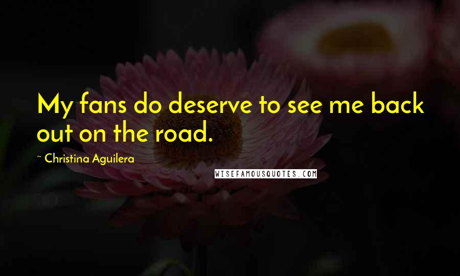 Christina Aguilera quotes: My fans do deserve to see me back out on the road.