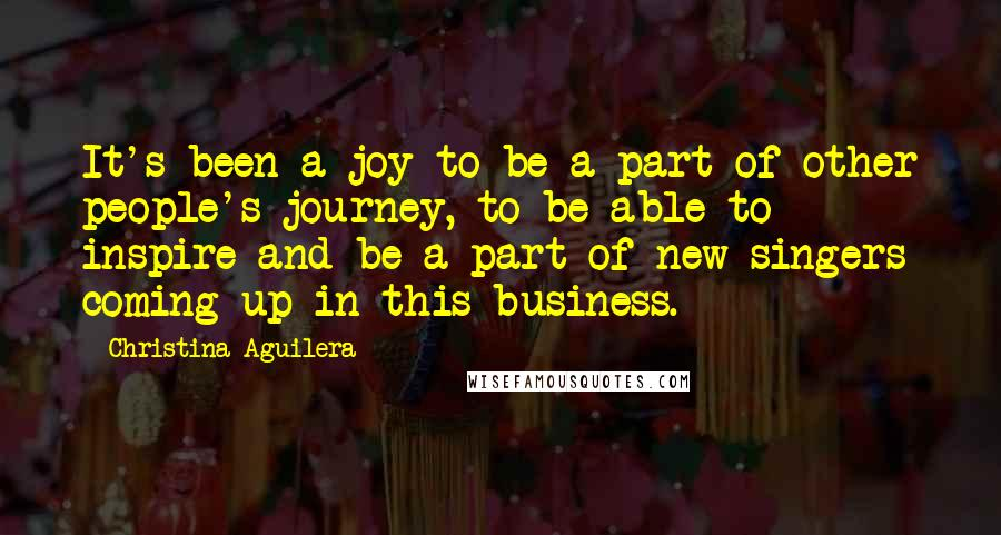 Christina Aguilera quotes: It's been a joy to be a part of other people's journey, to be able to inspire and be a part of new singers coming up in this business.