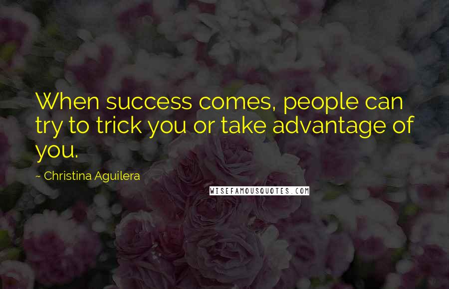 Christina Aguilera quotes: When success comes, people can try to trick you or take advantage of you.