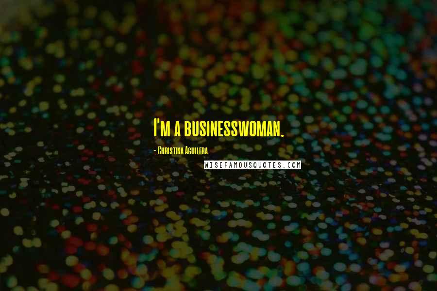 Christina Aguilera quotes: I'm a businesswoman.