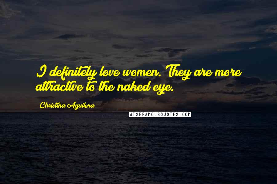 Christina Aguilera quotes: I definitely love women. They are more attractive to the naked eye.