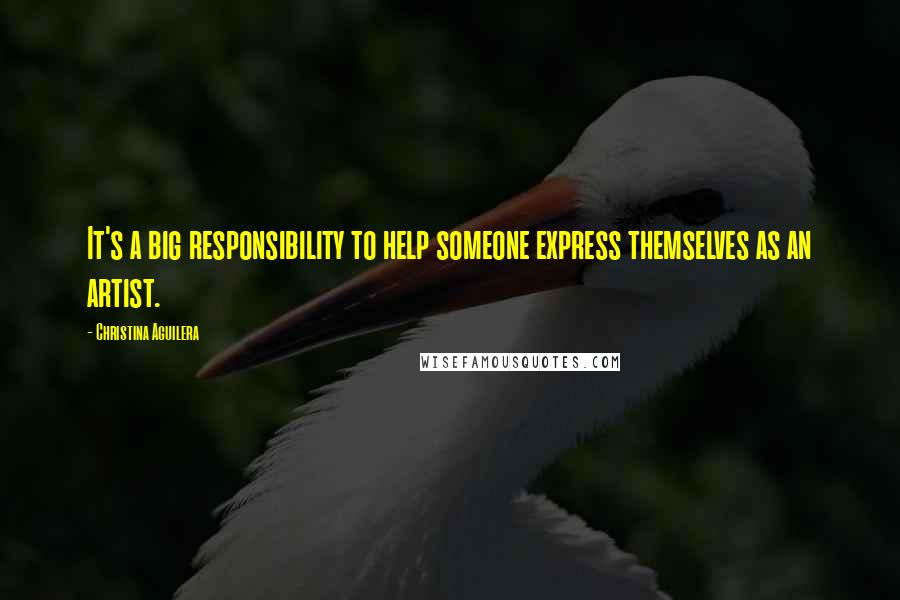 Christina Aguilera quotes: It's a big responsibility to help someone express themselves as an artist.