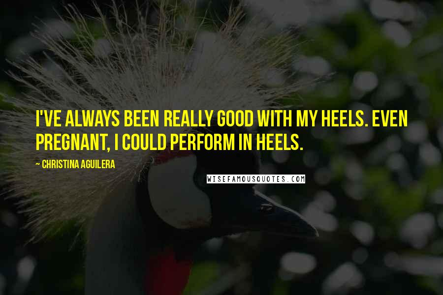 Christina Aguilera quotes: I've always been really good with my heels. Even pregnant, I could perform in heels.