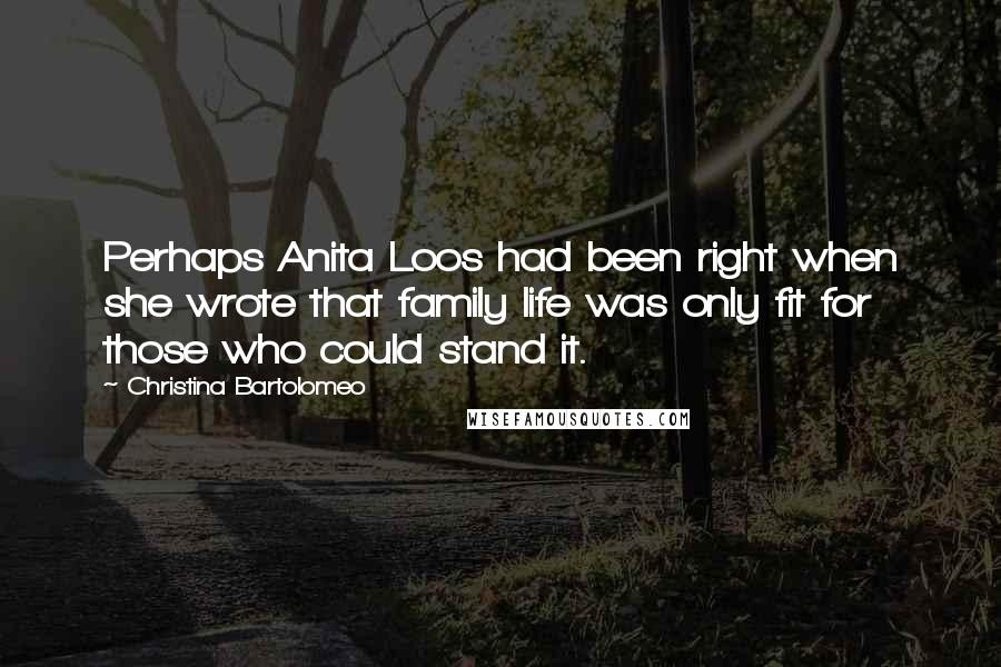 Christina Bartolomeo quotes: Perhaps Anita Loos had been right when she wrote that family life was only fit for those who could stand it.