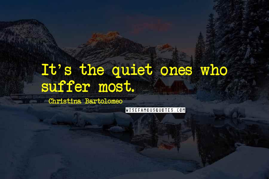 Christina Bartolomeo quotes: It's the quiet ones who suffer most.