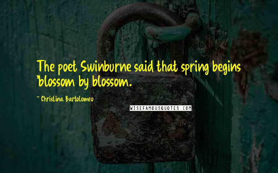 Christina Bartolomeo quotes: The poet Swinburne said that spring begins 'blossom by blossom.