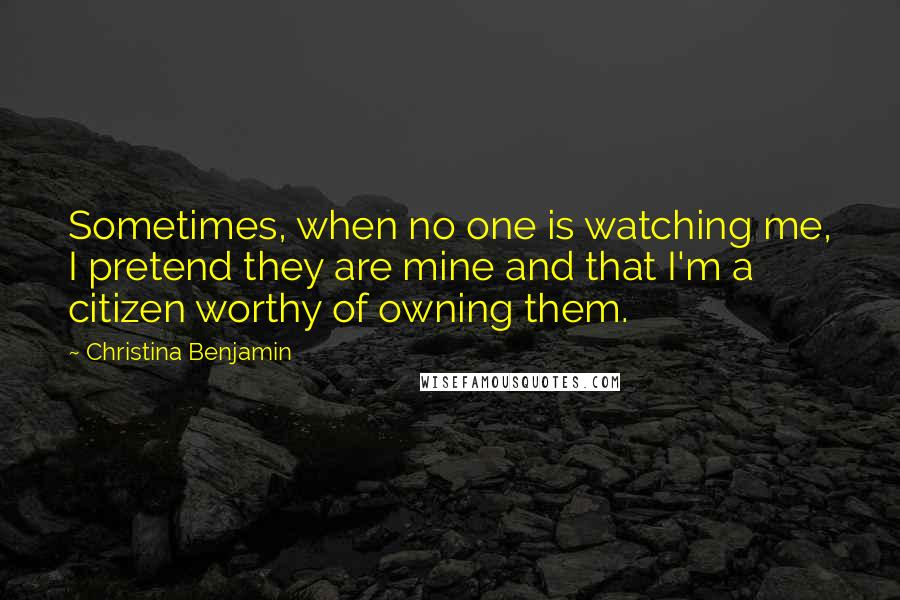 Christina Benjamin quotes: Sometimes, when no one is watching me, I pretend they are mine and that I'm a citizen worthy of owning them.