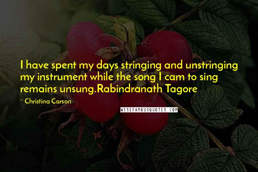 Christina Carson quotes: I have spent my days stringing and unstringing my instrument while the song I cam to sing remains unsung.Rabindranath Tagore