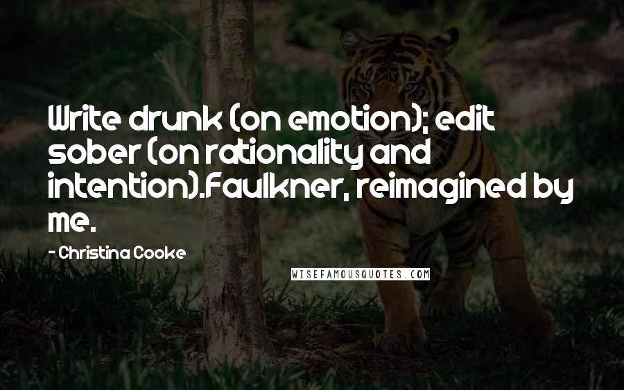Christina Cooke quotes: Write drunk (on emotion); edit sober (on rationality and intention).Faulkner, reimagined by me.