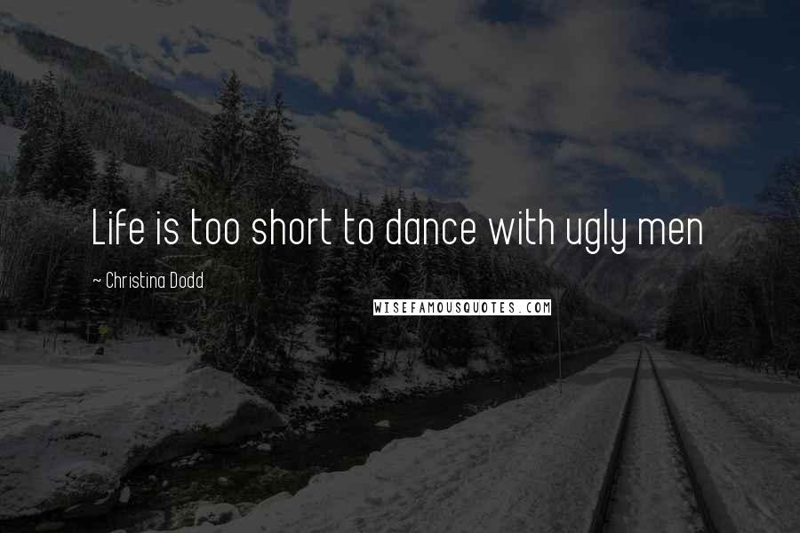 Christina Dodd quotes: Life is too short to dance with ugly men