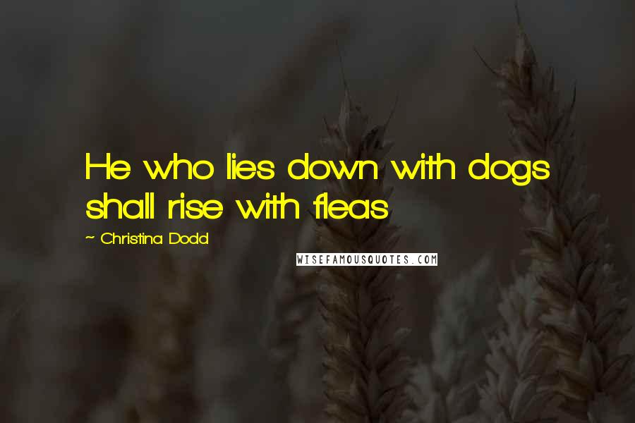Christina Dodd quotes: He who lies down with dogs shall rise with fleas