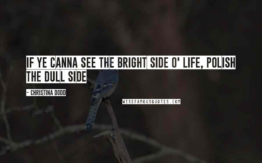 Christina Dodd quotes: If ye canna see the bright side o' life, polish the dull side
