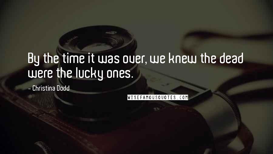 Christina Dodd quotes: By the time it was over, we knew the dead were the lucky ones.