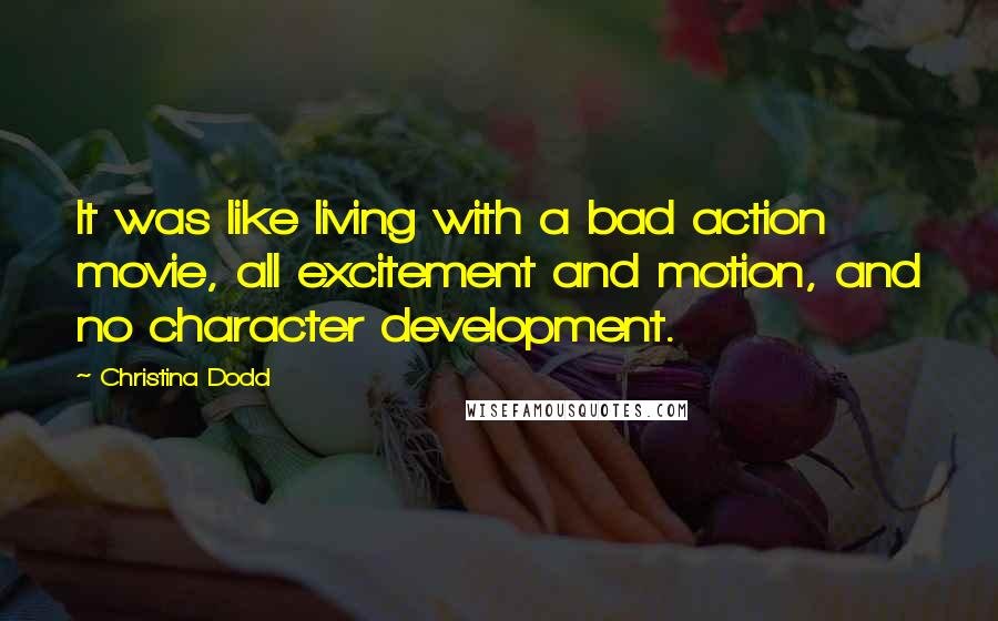 Christina Dodd quotes: It was like living with a bad action movie, all excitement and motion, and no character development.