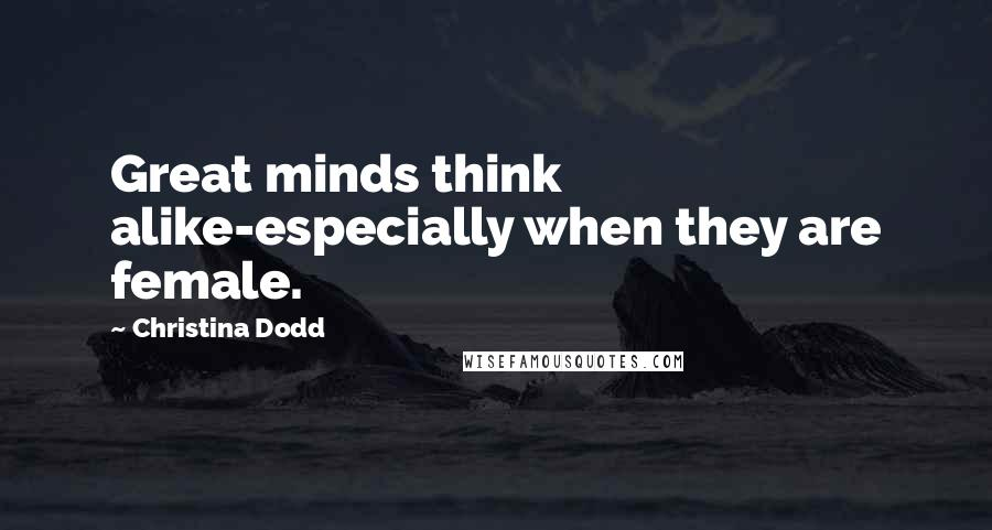 Christina Dodd quotes: Great minds think alike-especially when they are female.