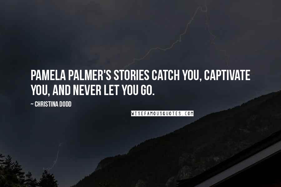 Christina Dodd quotes: Pamela Palmer's stories catch you, captivate you, and never let you go.