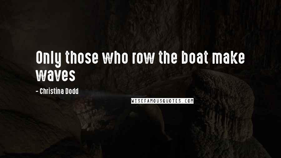 Christina Dodd quotes: Only those who row the boat make waves