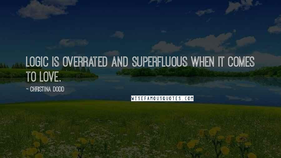 Christina Dodd quotes: Logic is overrated and superfluous when it comes to love.
