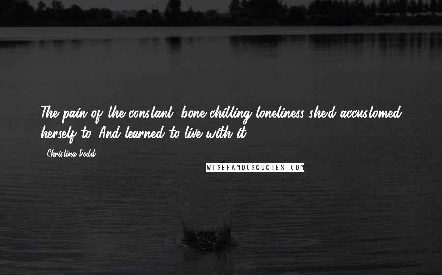 Christina Dodd quotes: The pain of the constant, bone-chilling loneliness she'd accustomed herself to. And learned to live with it.