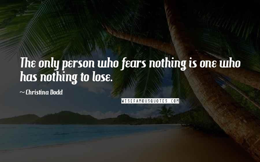 Christina Dodd quotes: The only person who fears nothing is one who has nothing to lose.