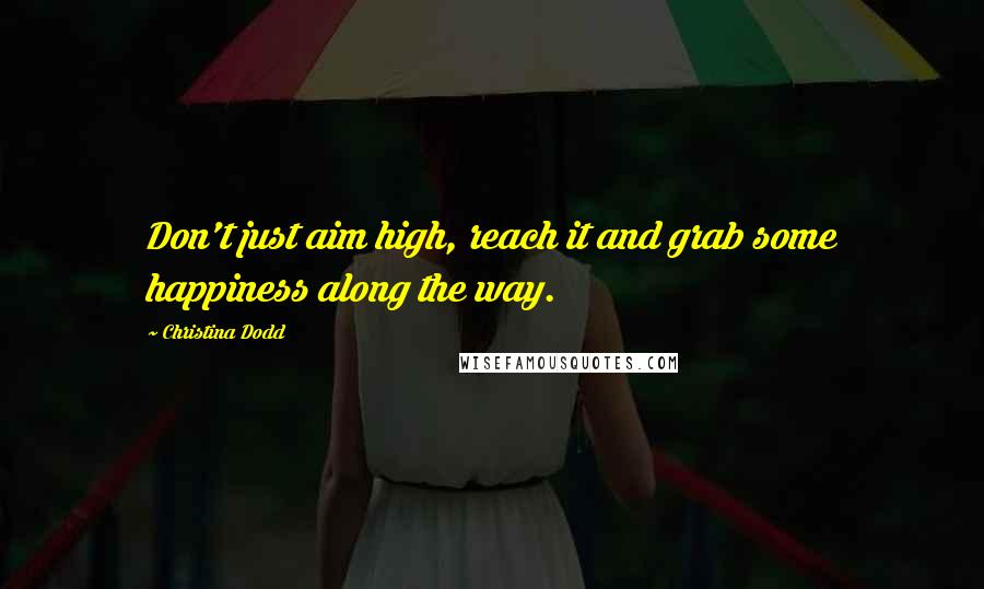 Christina Dodd quotes: Don't just aim high, reach it and grab some happiness along the way.