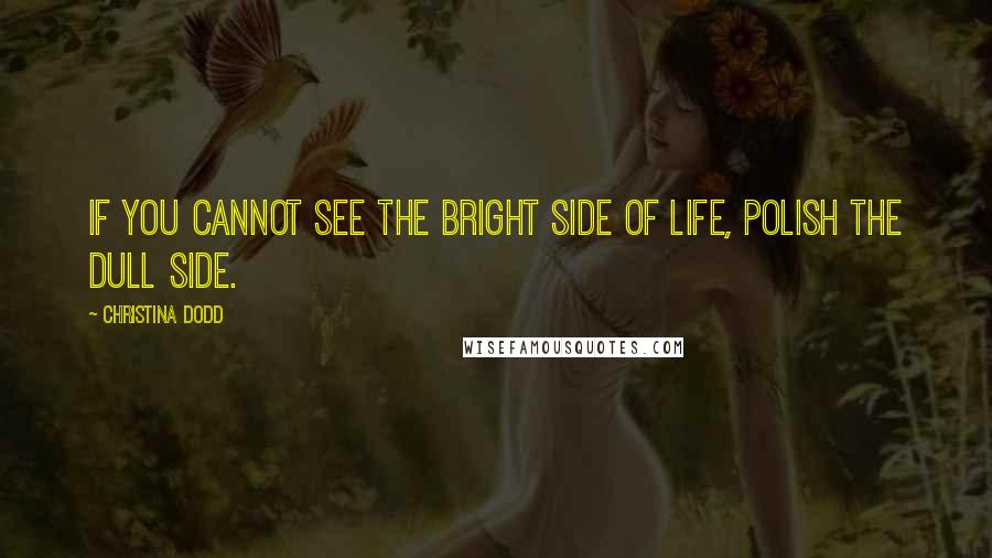 Christina Dodd quotes: If you cannot see the bright side of life, polish the dull side.