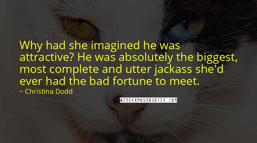 Christina Dodd quotes: Why had she imagined he was attractive? He was absolutely the biggest, most complete and utter jackass she'd ever had the bad fortune to meet.