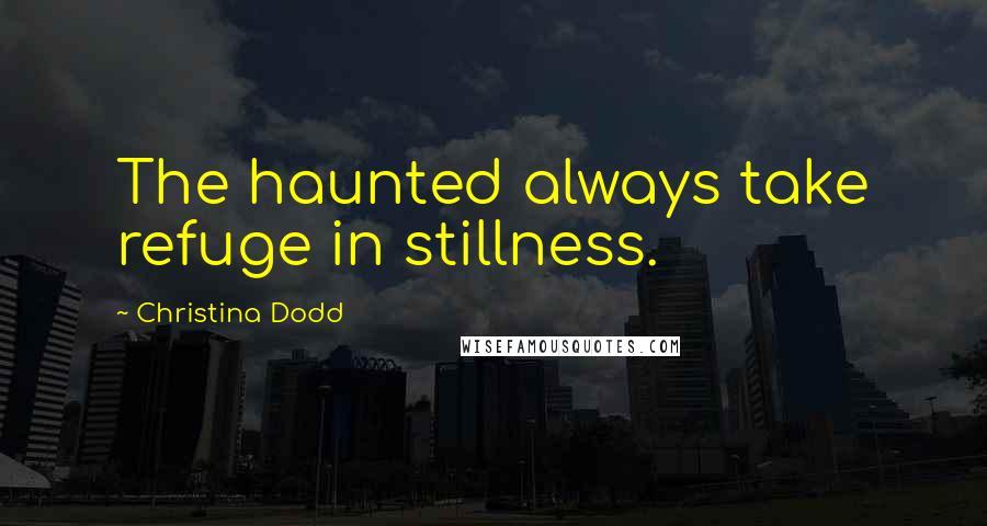 Christina Dodd quotes: The haunted always take refuge in stillness.