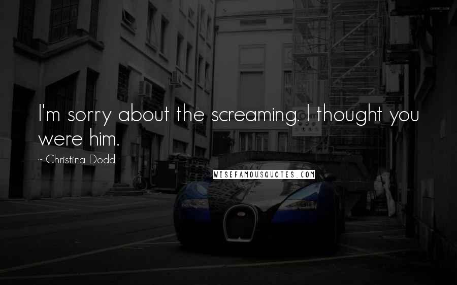 Christina Dodd quotes: I'm sorry about the screaming. I thought you were him.