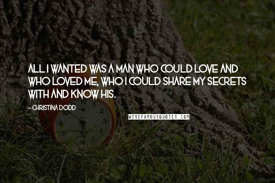 Christina Dodd quotes: All I wanted was a man who could love and who loved me, who I could share my secrets with and know his.