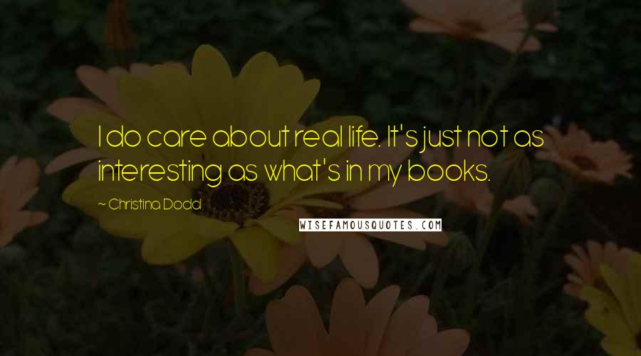 Christina Dodd quotes: I do care about real life. It's just not as interesting as what's in my books.