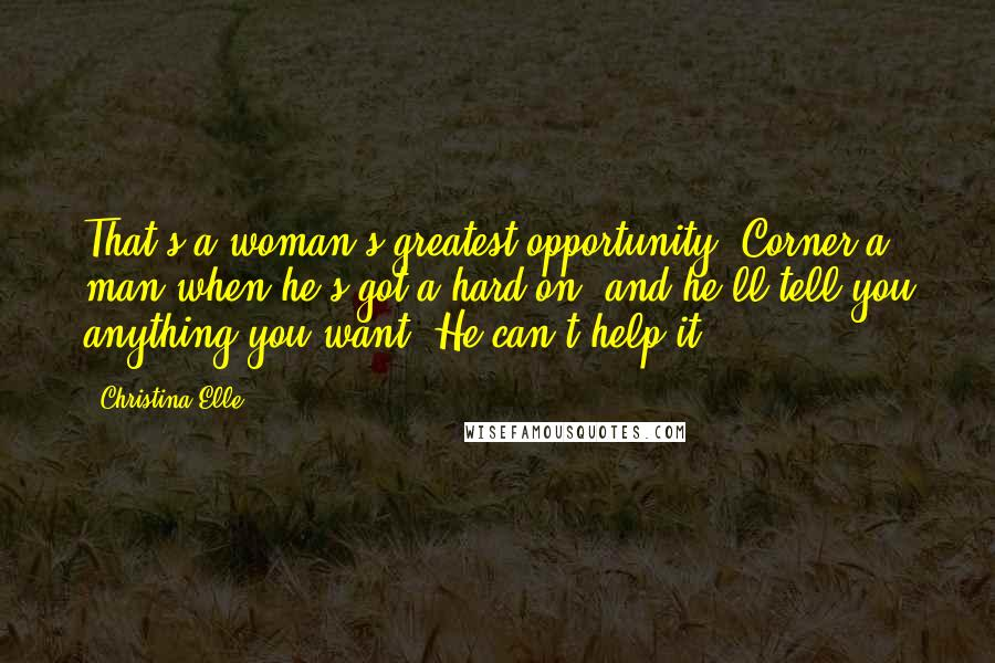 Christina Elle quotes: That's a woman's greatest opportunity. Corner a man when he's got a hard-on, and he'll tell you anything you want. He can't help it.