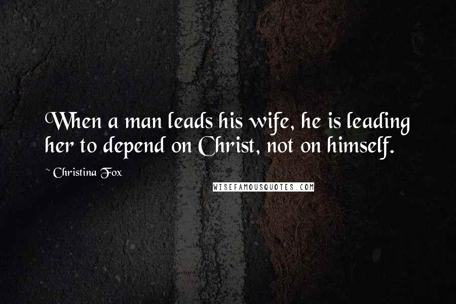 Christina Fox quotes: When a man leads his wife, he is leading her to depend on Christ, not on himself.