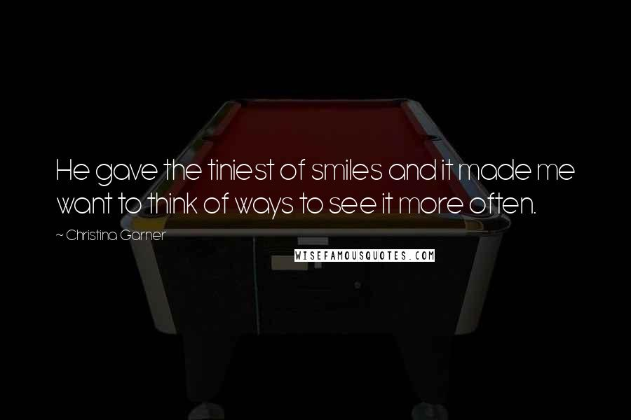 Christina Garner quotes: He gave the tiniest of smiles and it made me want to think of ways to see it more often.