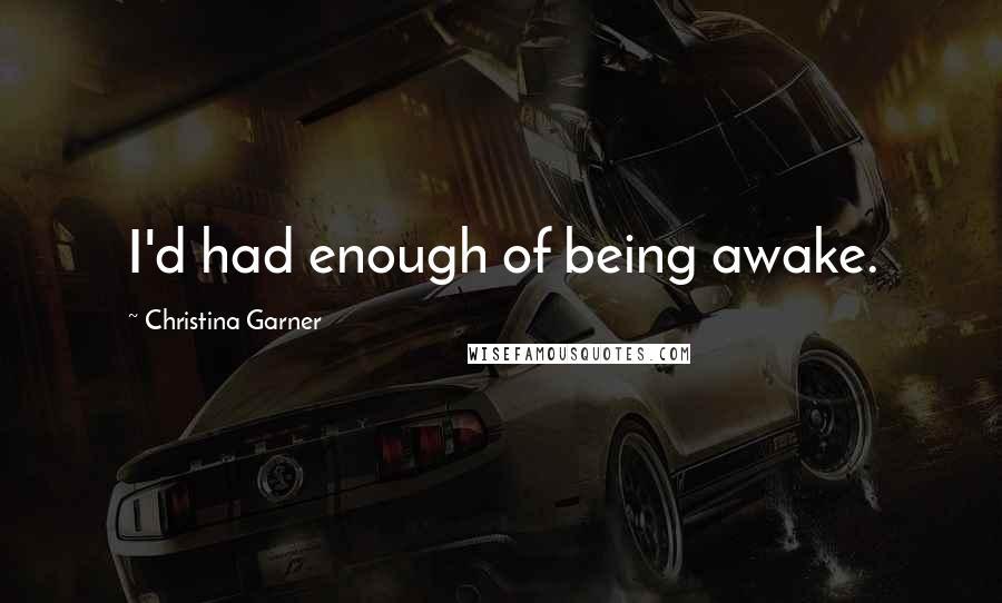 Christina Garner quotes: I'd had enough of being awake.