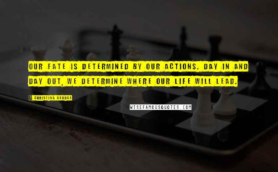 Christina George quotes: our fate is determined by our actions. Day in and day out, we determine where our life will lead.