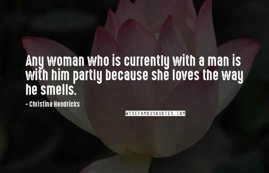 Christina Hendricks quotes: Any woman who is currently with a man is with him partly because she loves the way he smells.