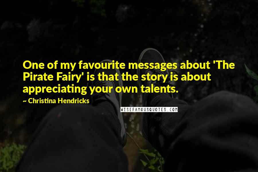 Christina Hendricks quotes: One of my favourite messages about 'The Pirate Fairy' is that the story is about appreciating your own talents.