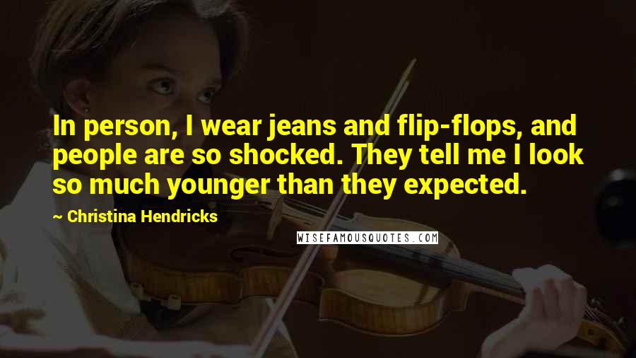 Christina Hendricks quotes: In person, I wear jeans and flip-flops, and people are so shocked. They tell me I look so much younger than they expected.