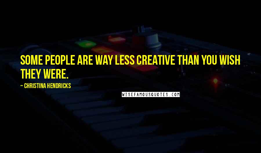Christina Hendricks quotes: Some people are way less creative than you wish they were.