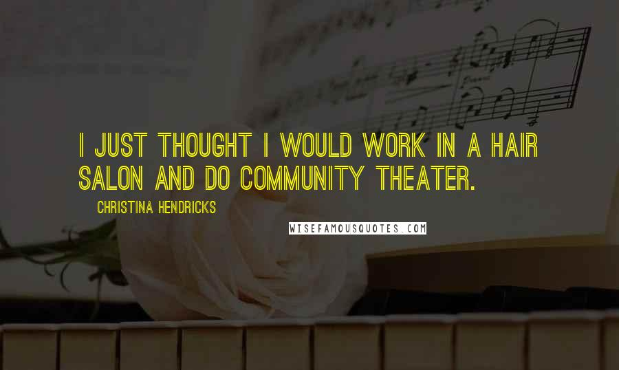 Christina Hendricks quotes: I just thought I would work in a hair salon and do community theater.