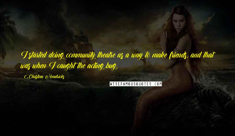 Christina Hendricks quotes: I started doing community theatre as a way to make friends, and that was when I caught the acting bug.