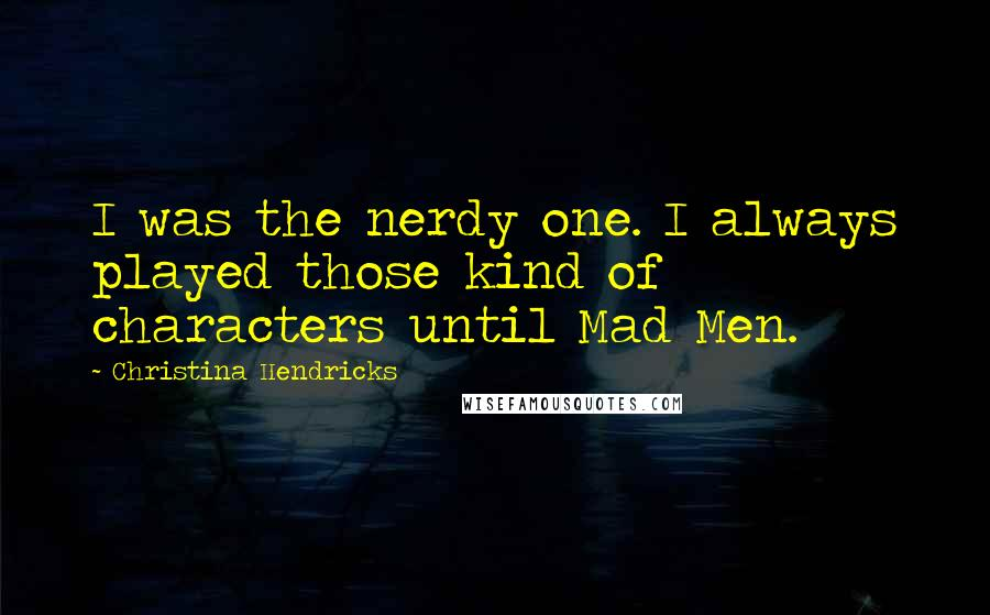 Christina Hendricks quotes: I was the nerdy one. I always played those kind of characters until Mad Men.