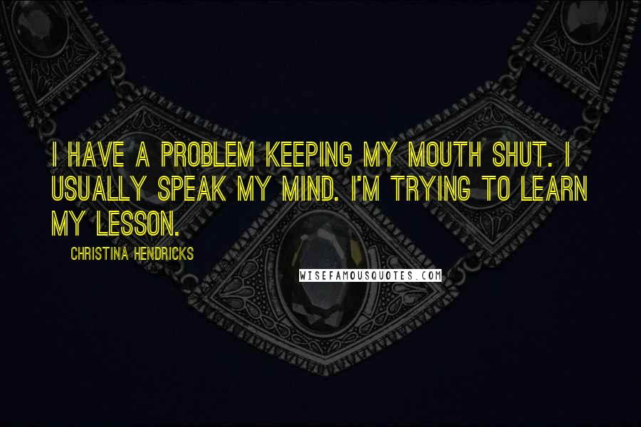 Christina Hendricks quotes: I have a problem keeping my mouth shut. I usually speak my mind. I'm trying to learn my lesson.