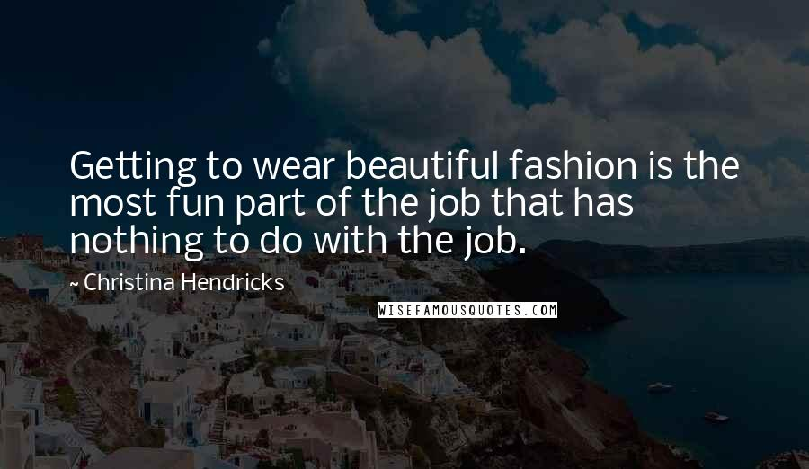 Christina Hendricks quotes: Getting to wear beautiful fashion is the most fun part of the job that has nothing to do with the job.