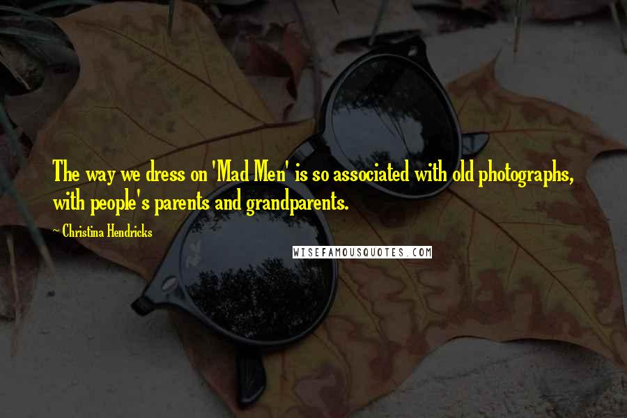 Christina Hendricks quotes: The way we dress on 'Mad Men' is so associated with old photographs, with people's parents and grandparents.